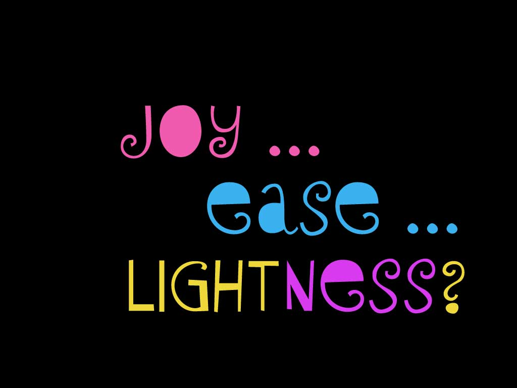 Joy ... Ease ... Lightness?
