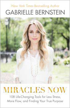 Miracles Now: 108 Life-Changing Tools for Less Stress, More Flow, and Finding Your True Purpose by Gabrielle Bernstein